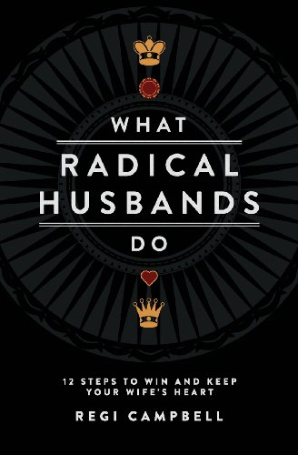 What Radical Husbands Do: 12 Steps to Win and Keep Your Wife's Heart (Dating Radical)