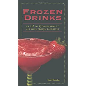 Frozen Drinks: An A to Z Guide to All Your Frozen Favorites