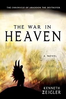 The War in Heaven: The Chronicle of Abaddon the Destroyer (Tears of Heaven Book 2) by [Zeigler, Kenneth]