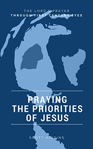 Praying the Priorities of Jesus: The Lord's Prayer Through First Century Eyes