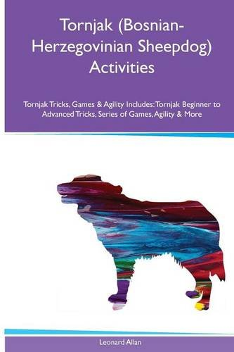 Tornjak (Bosnian-Herzegovinian Sheepdog) Activities Tornjak Tricks, Games & Agility. Includes: Tornjak Beginner to Advanced Tricks, Series of Games, Agility and More pdf epub