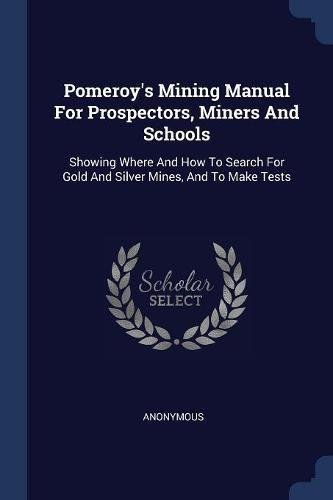 Pomeroy's Mining Manual For Prospectors, Miners And Schools: Showing Where And How To Search For Gold And Silver Mines, And To Make (Pomeroys Mining Manual)