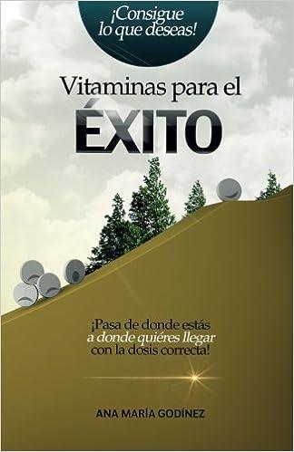 Vitaminas para el Exito: ¡Pasa de donde estas a donde quieras llegar con la dosis correcta! (Spanish Edition): Ana María Godínez González, Lic.