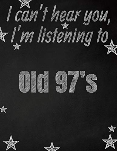 I can't hear you, I'm listening to Old 97's creative writing lined notebook: Promoting band fandom and music creativity through writing...one day at a time