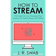 How To Stream: The Guide To Live Streaming Your Content On Twitch, Beam, and Hitbox