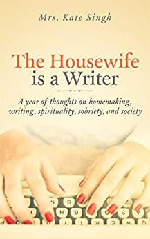 The Housewife Is a Writer: A year of thoughts on homemaking, writing, spirituality, sobriety, and society by [Singh, Kate]