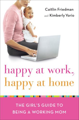 Happy at Work, Happy at Home: The Girl's Guide to Being a Working Mom PDF