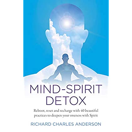 Mind-Spirit Detox: Reboot, Reset And Recharge With 40 Beautiful Practices To Deepen Your Oneness With Spirit