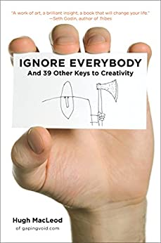 Ignore Everybody: and 39 Other Keys to Creativity by [MacLeod, Hugh]