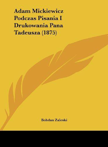 Adam Mickiewicz Podczas Pisania I Drukowania Pana Tadeusza (1875) (English and Polish Edition)