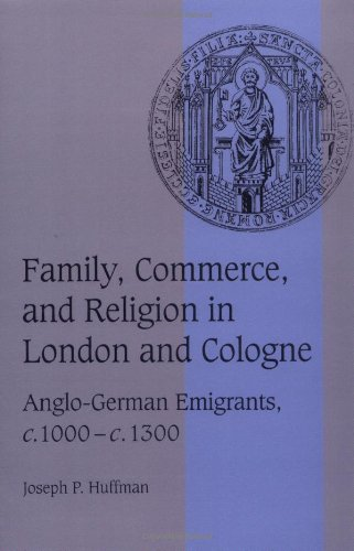 Family, Commerce, and Religion in London and Cologne: Anglo-German Emigrants, c.1000-c.1300 (Cambridge Studies in Medieval Life and Thought: Fourth Series) PDF