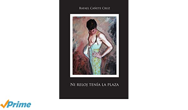 Ni reloj tenía la plaza (Spanish Edition): Rafael Cañete Cruz: 9781425133511: Amazon.com: Books