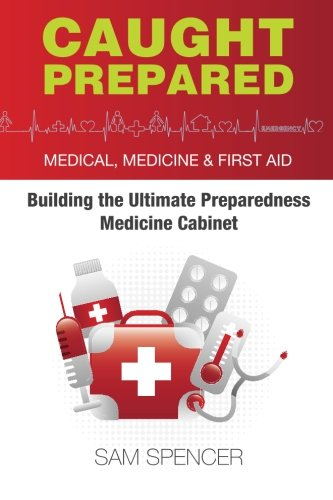 Caught Prepared: Medicine, Medical and First Aid: Building the Ultimate Preparedness Medicine Cabinet (First Cabinet)