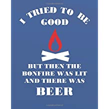"I tried to be good but then the bonfire was lit and there was beer: Camping Journal/Camping Diary or Gift for Campers,   134 Pages for Writing/Capture Memories/Camping   Gift/Camping Journals (8x10"" lined journals)"