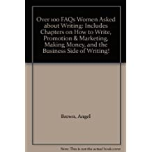Over 100 FAQs Women Asked about Writing: Includes Chapters on How to Write, Promotion & Marketing, Making Money, and the Business Side of Writing!