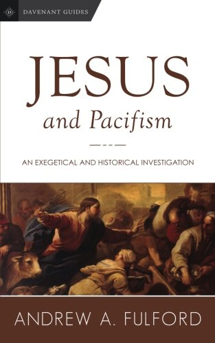 Jesus and Pacifism: An Exegetical and Historical Investigation (Davenant Guides) (Volume 1)