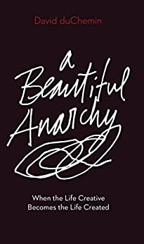 A Beautiful Anarchy: When the Life Creative Becomes the Life Created by [duChemin, David]