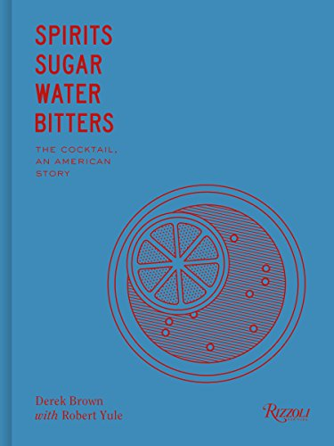 Spirits Sugar Water Bitters: Cocktail: An American Story by Derek Brown, Bob Yule