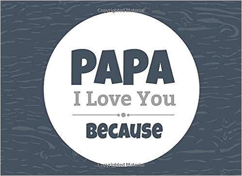 e8603716e87fe9 Papa I Love You Because: Prompted Fill In Blank I Love You Book for Papa;  Gift Book for Papa; Things I Love About You Book for Grandfathers, Papa .
