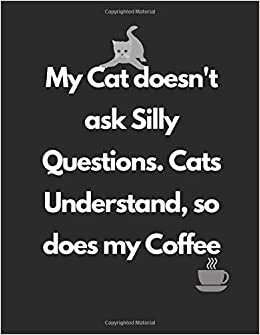 My Cat Doesn T Ask Silly Questions Cats Understand So Does