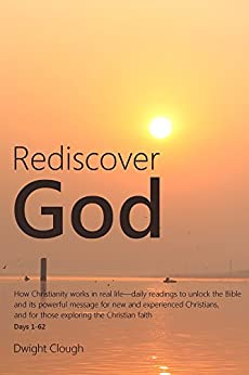 Rediscover God: How Christianity works in real life-daily readings to unlock the Bible and its powerful message for new and experienced Christians, and ... the Christian faith (English Edition) por [Clough, Dwight]