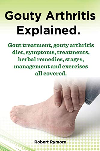 Gouty Arthritis Explained. Gout Treatment, Gouty Arthritis Diet, Symptoms, Treatments, Herbal Remedies, Stages, Management and Exercises All Covered.