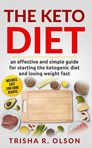 The Keto Diet: An Effective and Simple Guide for Starting the Ketogenic Diet and Losing Weight Fast, Including Easy Low-Carb Recipes (Trisha's diet books) by Trisha R. Olson