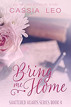 Bring Me Home: A Scorching Hot Feel-Good Summer Romance Read (Shattered Hearts Book 4) by [Leo, Cassia]