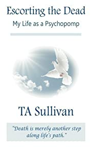 Escorting the dead: My life as a psychopomp by TA Sullivan (2012-12-02)