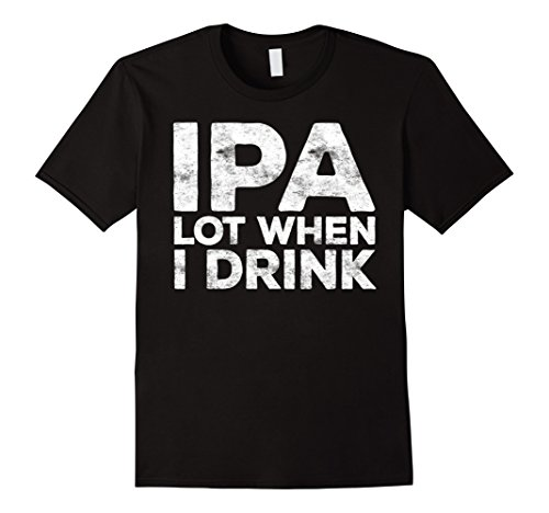 Mens IPA Lot When I Drink T-Shirt Funny Beer Lover Gift Shirt Large Black