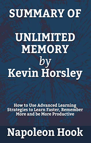 SUMMARY Unlimited Memory by Kevin Horsley: How to Use Advanced Learning Strategies to Learn Faster, Remember More and be More Productive