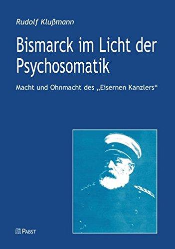 Bismarck im Licht der Psychosomatik: Macht und Ohnmacht desEisernen Kanzlers