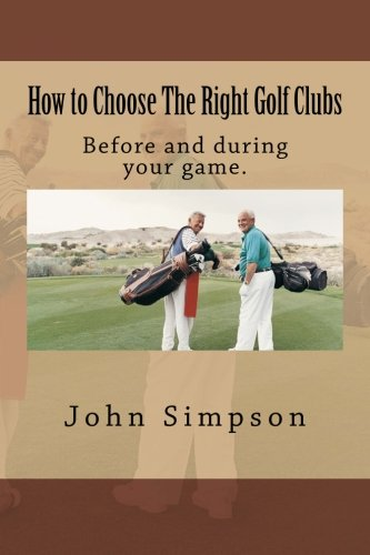 Read Online How to Choose The Right Golf Clubs: Before and during your game. ebook
