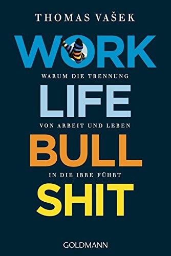Work-Life-Bullshit: Warum die Trennung von Arbeit und Leben in die Irre führt