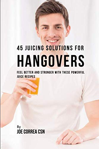 45 Juicing Solutions for Hangovers: Feel Better and Stronger With These Powerful Juice Recipes by Joe Correa CSN