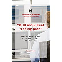 YOUR individual trading plan! How to day trade with consistent success: Trading approaches, trade management, risk control