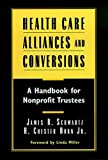 Health Care Alliances and Conversions: A Handbookfor Nonprofit Trustees