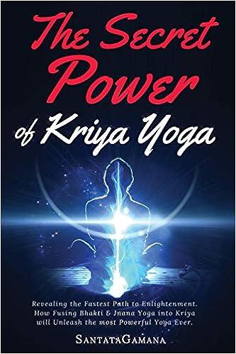 The Secret Power Of Kriya Yoga: Revealing the Fastest Path to Enlightenment. How Fusing Bhakti & Jnana Yoga into Kriya will Unleash the most Powerful Yoga ...