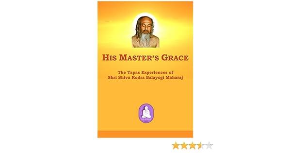 His Master's Grace: The Tapas Experiences of Shri Shiva Rudra Balayogi  Maharaj