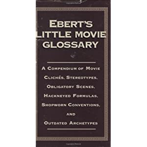 Ebert's Little Movie Glossary: A Compendium of Movie Cliches, Stereotypes, Obligatory Scenes, Hackneyed Formulas, Shopworn Conventions, and Outdated Archetypes