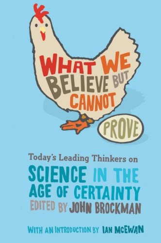 What We Believe but Cannot Prove: Todays Leading Thinkers on Science in the Age of Certainty (Edge Question Series)