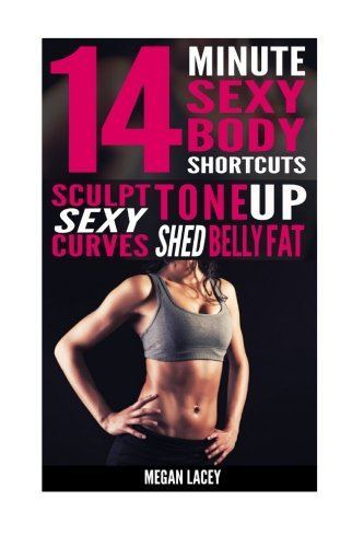 14 Minute Sexy Body Shortcuts: Tone Up, Sculpt Sexy Curves and Shed Belly Fat (Weight Loss for Women) (Volume 1)
