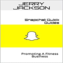 Snapchat Quick Guides: Promoting a Fitness Business Audiobook by Jerry Jackson Narrated by Chris Brown