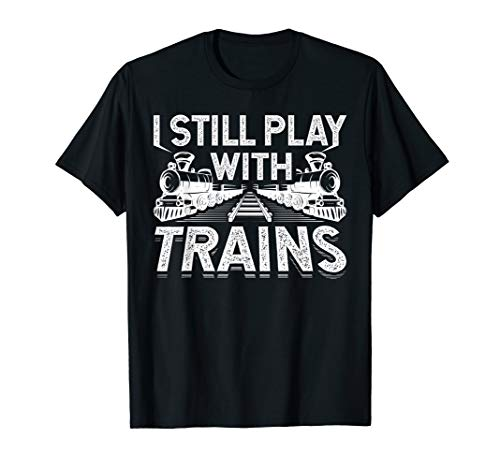 I Still Play With Trains Funny Railroad Train Gift T-Shirt