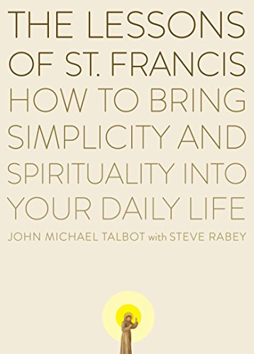 The Lessons of Saint Francis: How to Bring Simplicity and Spirituality into Your Daily Life (The Story Of Saint Francis Of Assisi)