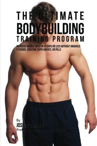 - The Ultimate Bodybuilding Training Program: Increase Muscle Mass in 30 Days or Less Without Anabolic Steroids, Creatine Supplements, or Pills
