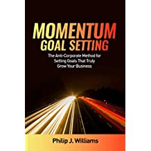 Momentum Goal Setting: The Anti-Corporate Method for Setting Goals That Will Truly Grow Your Business