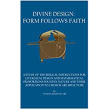 DIVINE DESIGN: FORM FOLLOWS FAITH: A STUDY OF THE BIBLICAL INSTRUCTIONS FOR LITURGICAL DESIGN AND MATHEMATICAL PROPORTIONS FOUND IN NATURE AND THEIR APPLICATION TO CHURCH ARCHITECTURE.