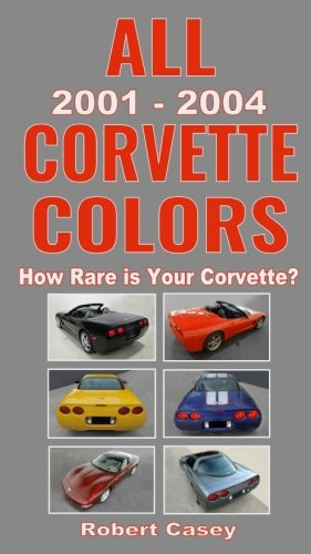 All 2001 - 2004 Corvette Colors: How Rare is Your Corvette? (All Car Colors) (Volume 4) All Corvettes