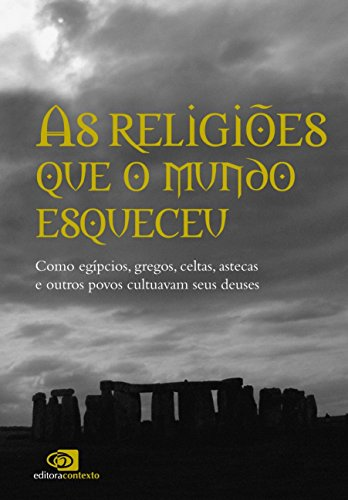 As Religiões que o Mundo Esqueceu. Como Egípcios, Gregos, Celtas, Astecas e Outros Povos Cultuavam Seus Deuses